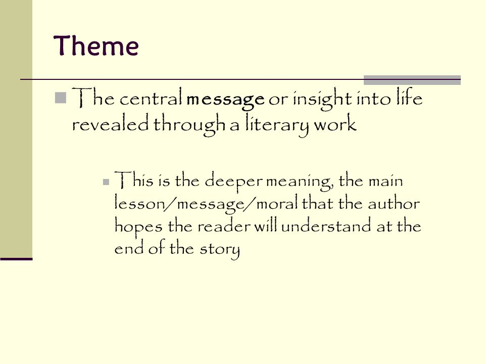 Theme The central message or insight into life revealed through a literary work This is the deeper meaning, the main lesson/message/moral that the author hopes the reader will understand at the end of the story