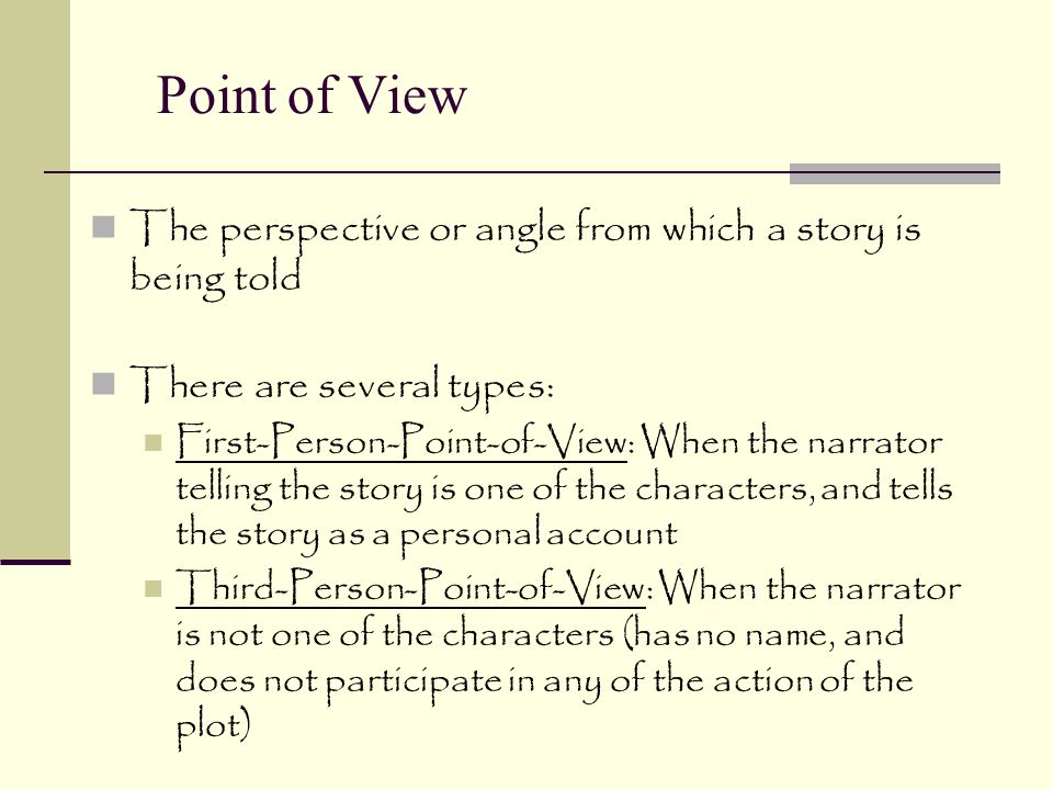 Point of View The perspective or angle from which a story is being told There are several types: First-Person-Point-of-View: When the narrator telling the story is one of the characters, and tells the story as a personal account Third-Person-Point-of-View: When the narrator is not one of the characters (has no name, and does not participate in any of the action of the plot)