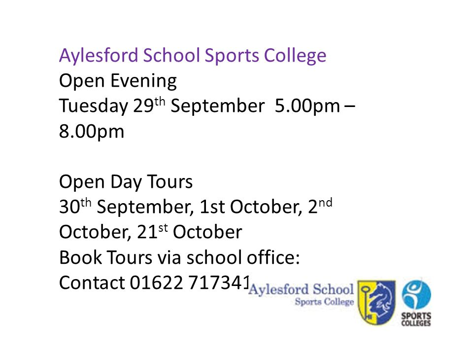 Aylesford School Sports College Open Evening Tuesday 29 th September 5.00pm – 8.00pm Open Day Tours 30 th September, 1st October, 2 nd October, 21 st October Book Tours via school office: Contact