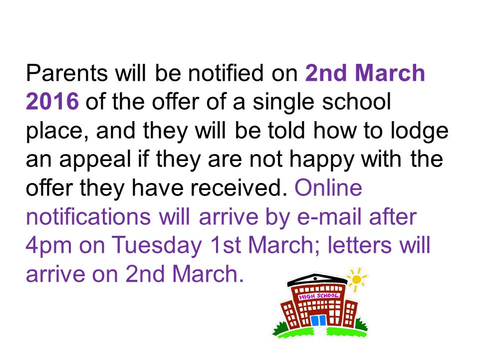 Parents will be notified on 2nd March 2016 of the offer of a single school place, and they will be told how to lodge an appeal if they are not happy with the offer they have received.