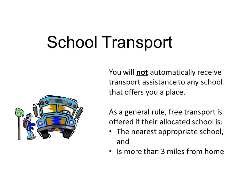 School Transport You will not automatically receive transport assistance to any school that offers you a place.