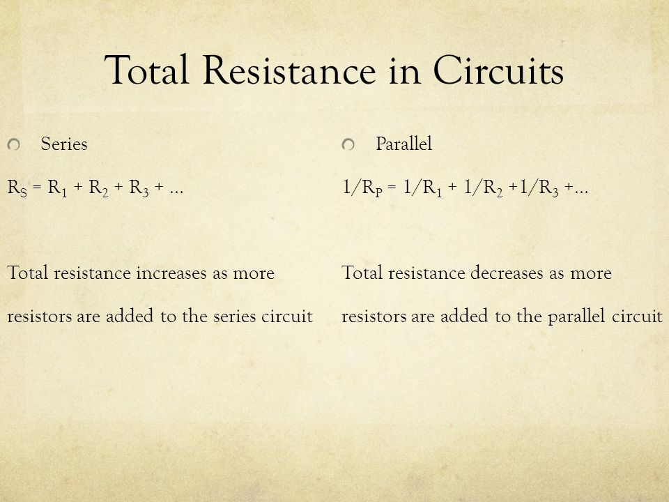 Total Resistance in Circuits Series R S = R 1 + R 2 + R 3 + … Total resistance increases as more resistors are added to the series circuit Parallel 1/R P = 1/R 1 + 1/R 2 +1/R 3 +… Total resistance decreases as more resistors are added to the parallel circuit