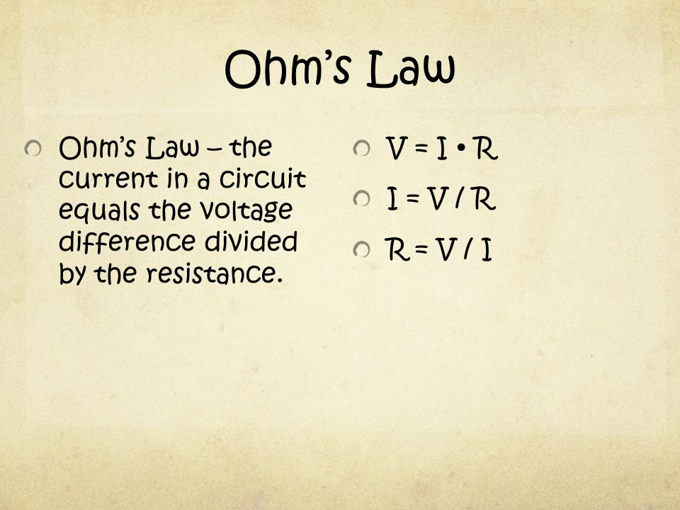 Ohm's Law V = I  R I = V / R R = V / I Ohm's Law – the current in a circuit equals the voltage difference divided by the resistance.