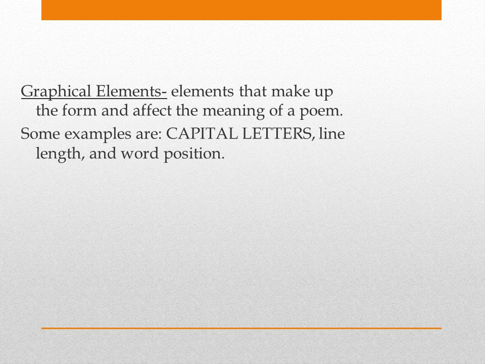 Graphical Elements- elements that make up the form and affect the meaning of a poem.