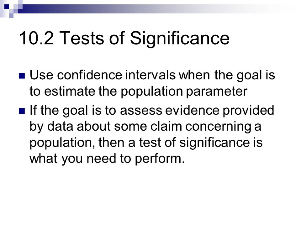 10.2 Tests of Significance Use confidence intervals when the goal is to estimate the population parameter If the goal is to assess evidence provided by data about some claim concerning a population, then a test of significance is what you need to perform.