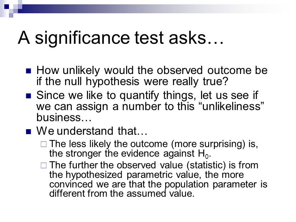 A significance test asks… How unlikely would the observed outcome be if the null hypothesis were really true.