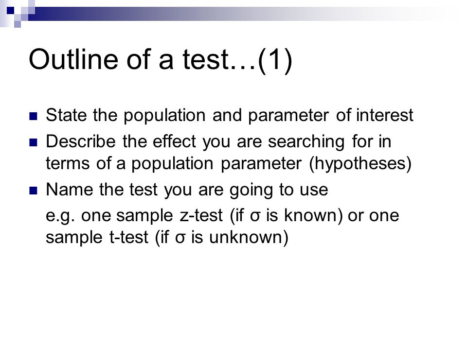 Outline of a test…(1) State the population and parameter of interest Describe the effect you are searching for in terms of a population parameter (hypotheses) Name the test you are going to use e.g.