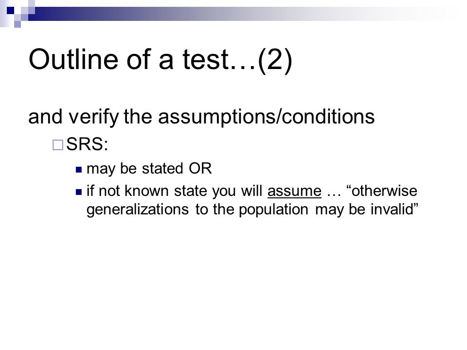 Outline of a test…(2) and verify the assumptions/conditions  SRS: may be stated OR if not known state you will assume … otherwise generalizations to the population may be invalid