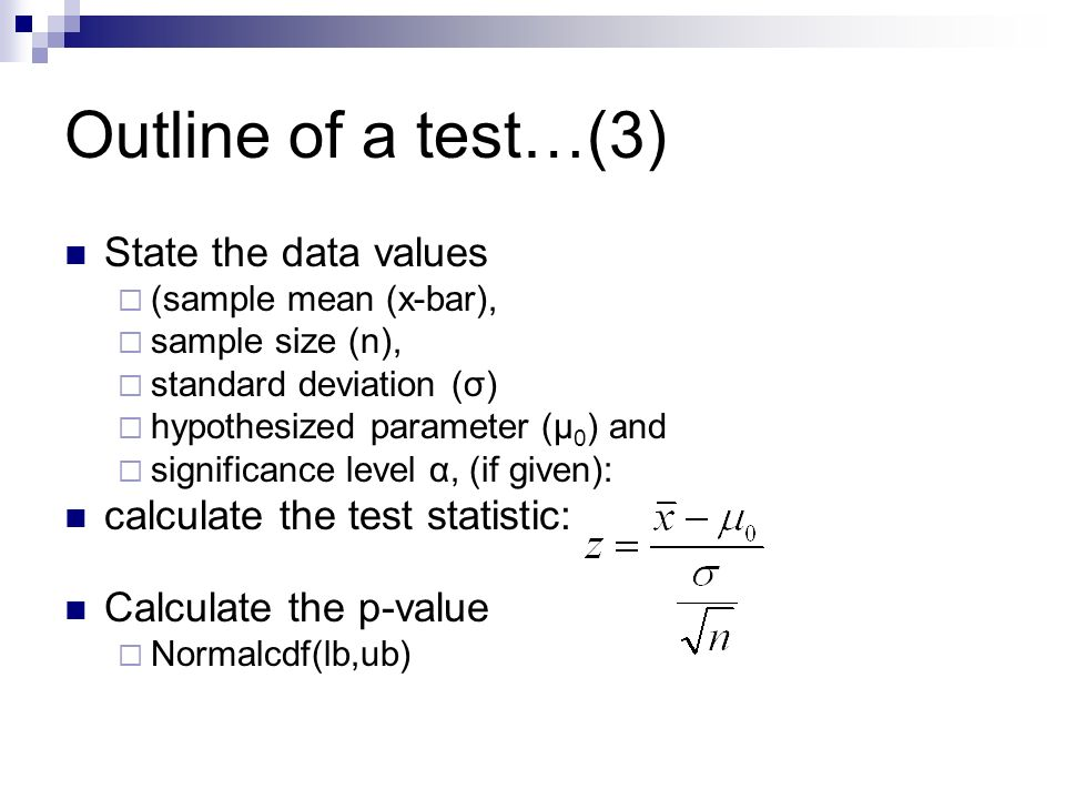 Outline of a test…(3) State the data values  (sample mean (x-bar),  sample size (n),  standard deviation (σ)  hypothesized parameter (µ 0 ) and  significance level α, (if given): calculate the test statistic: Calculate the p-value  Normalcdf(lb,ub)