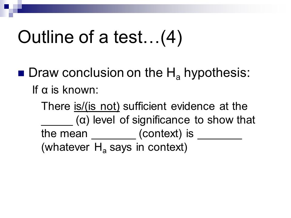 Outline of a test…(4) Draw conclusion on the H a hypothesis: If α is known: There is/(is not) sufficient evidence at the _____ (α) level of significance to show that the mean _______ (context) is _______ (whatever H a says in context)