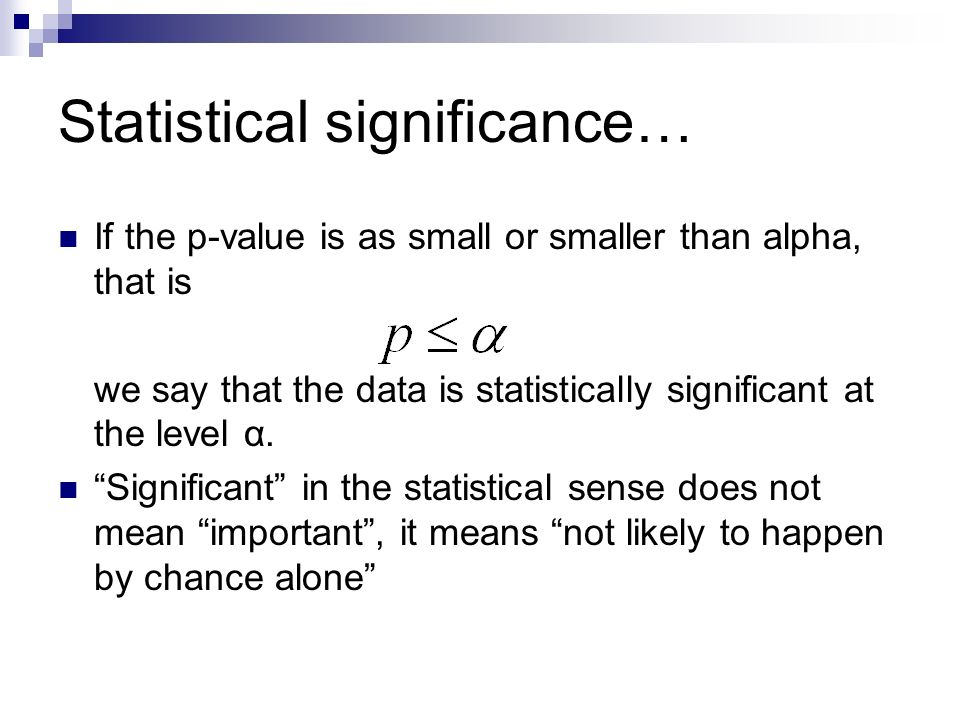 Statistical significance… If the p-value is as small or smaller than alpha, that is we say that the data is statistically significant at the level α.