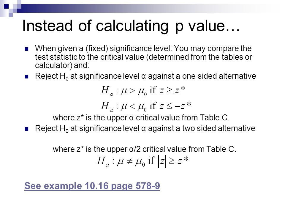 Instead of calculating p value… When given a (fixed) significance level: You may compare the test statistic to the critical value (determined from the tables or calculator) and: Reject H 0 at significance level α against a one sided alternative where z* is the upper α critical value from Table C.