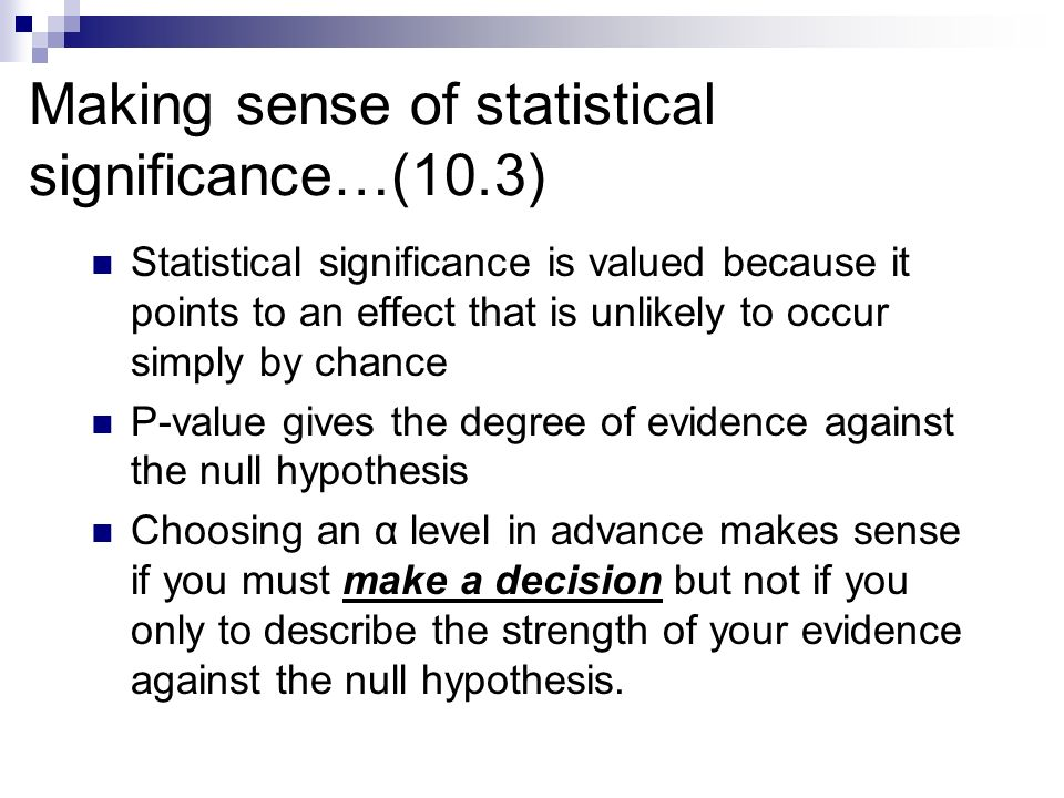 Making sense of statistical significance…(10.3) Statistical significance is valued because it points to an effect that is unlikely to occur simply by chance P-value gives the degree of evidence against the null hypothesis Choosing an α level in advance makes sense if you must make a decision but not if you only to describe the strength of your evidence against the null hypothesis.