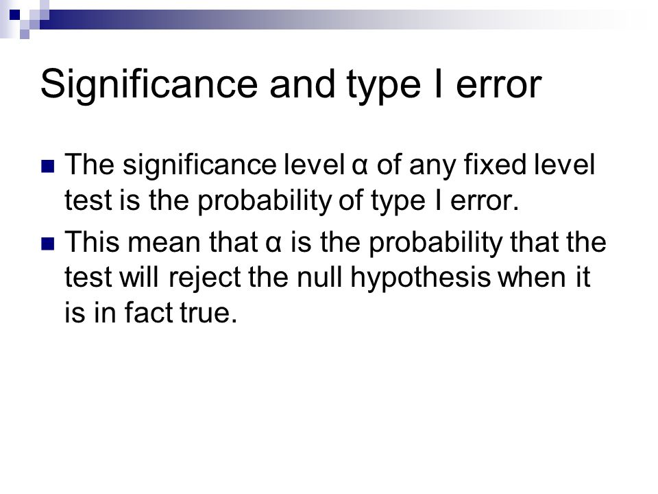 Significance and type I error The significance level α of any fixed level test is the probability of type I error.
