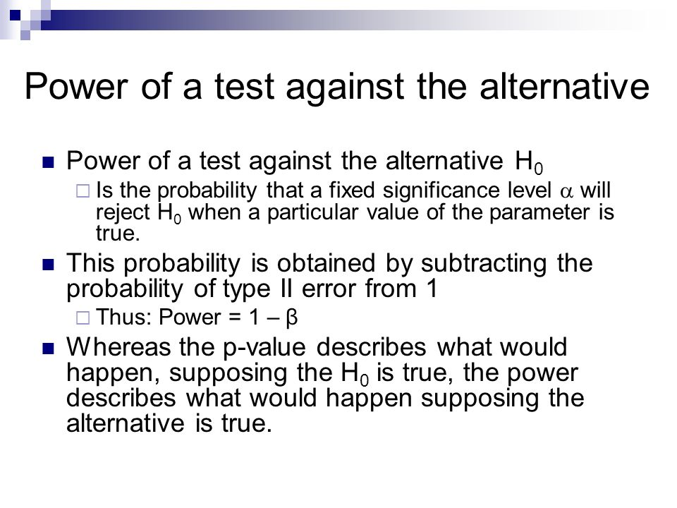 Power of a test against the alternative Power of a test against the alternative H 0  Is the probability that a fixed significance level  will reject H 0 when a particular value of the parameter is true.