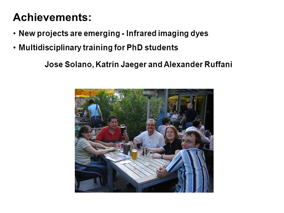 Achievements: New projects are emerging - Infrared imaging dyes Multidisciplinary training for PhD students Jose Solano, Katrin Jaeger and Alexander Ruffani