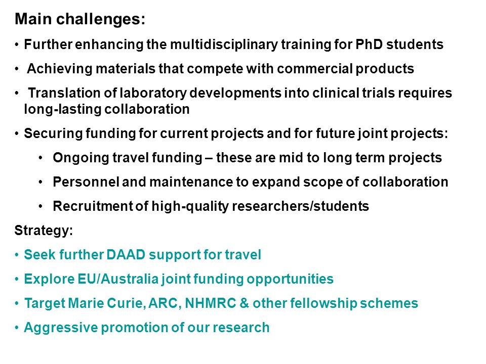 Main challenges: Further enhancing the multidisciplinary training for PhD students Achieving materials that compete with commercial products Translation of laboratory developments into clinical trials requires long-lasting collaboration Securing funding for current projects and for future joint projects: Ongoing travel funding – these are mid to long term projects Personnel and maintenance to expand scope of collaboration Recruitment of high-quality researchers/students Strategy: Seek further DAAD support for travel Explore EU/Australia joint funding opportunities Target Marie Curie, ARC, NHMRC & other fellowship schemes Aggressive promotion of our research