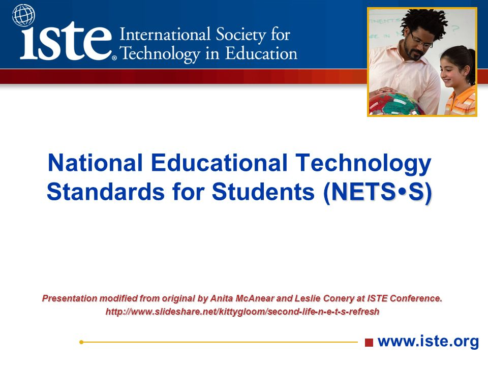 NETS  S) National Educational Technology Standards for Students (NETS  S) Presentation modified from original by Anita McAnear and Leslie Conery at ISTE Conference.