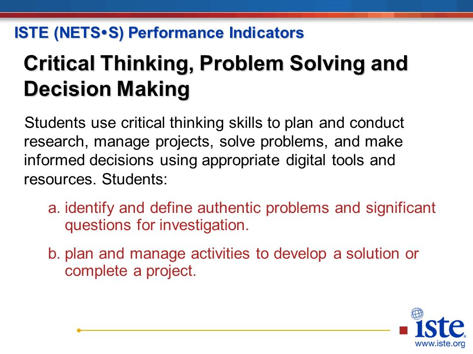 ISTE (NETS  S) Performance Indicators Critical Thinking, Problem Solving and Decision Making Students use critical thinking skills to plan and conduct research, manage projects, solve problems, and make informed decisions using appropriate digital tools and resources.