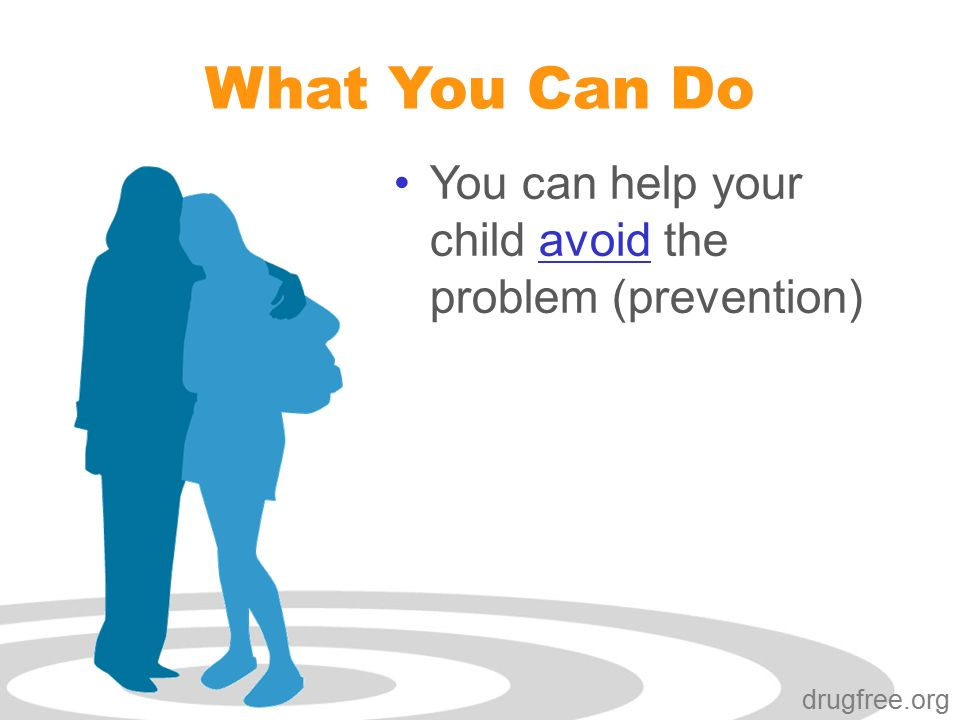 drugfree.org What You Can Do You can help your child avoid the problem (prevention)