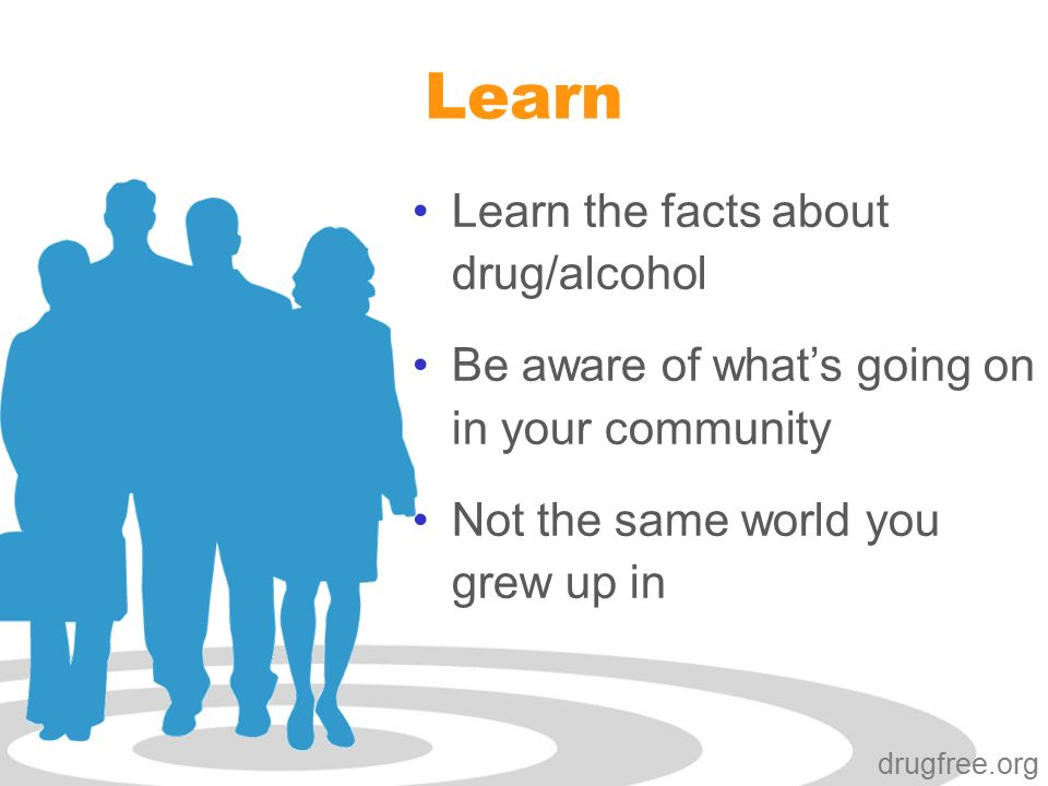 Click to edit Master subtitle style drugfree.org Learn Learn the facts about drug/alcohol Be aware of what's going on in your community Not the same world you grew up in