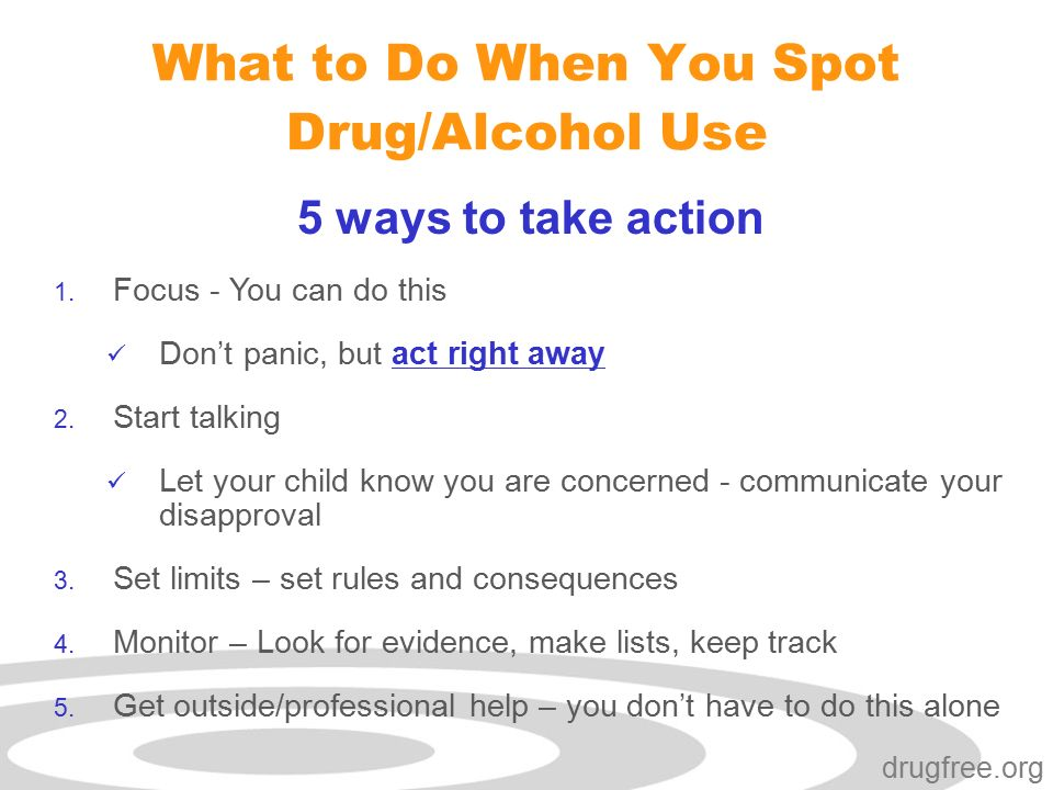 Click to edit Master subtitle style drugfree.org What to Do When You Spot Drug/Alcohol Use 5 ways to take action 1.