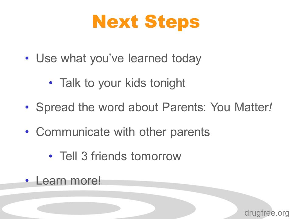 Click to edit Master subtitle style drugfree.org Next Steps Use what you've learned today Talk to your kids tonight Spread the word about Parents: You Matter.