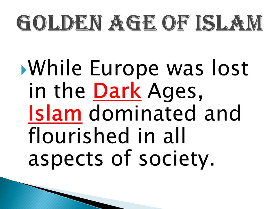  While Europe was lost in the Dark Ages, Islam dominated and flourished in all aspects of society.