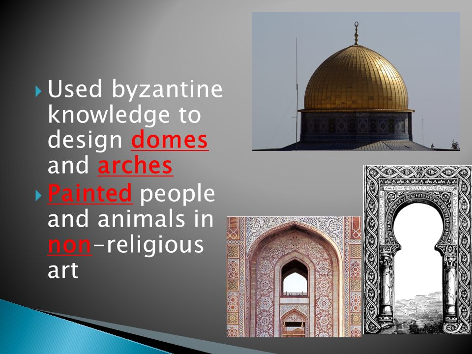  Used byzantine knowledge to design domes and arches  Painted people and animals in non-religious art