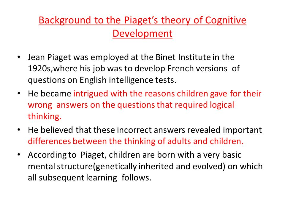 Background to the Piaget's theory of Cognitive Development Jean Piaget was employed at the Binet Institute in the 1920s,where his job was to develop French versions of questions on English intelligence tests.