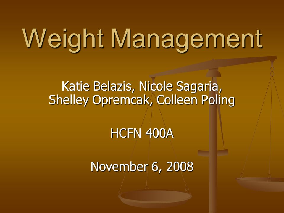 Weight Management Katie Belazis, Nicole Sagaria, Shelley Opremcak, Colleen Poling HCFN 400A November 6, 2008