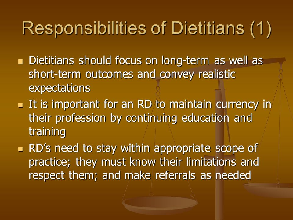 Responsibilities of Dietitians (1) Dietitians should focus on long-term as well as short-term outcomes and convey realistic expectations Dietitians should focus on long-term as well as short-term outcomes and convey realistic expectations It is important for an RD to maintain currency in their profession by continuing education and training It is important for an RD to maintain currency in their profession by continuing education and training RD's need to stay within appropriate scope of practice; they must know their limitations and respect them; and make referrals as needed RD's need to stay within appropriate scope of practice; they must know their limitations and respect them; and make referrals as needed