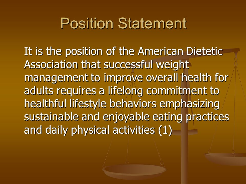 Position Statement It is the position of the American Dietetic Association that successful weight management to improve overall health for adults requires a lifelong commitment to healthful lifestyle behaviors emphasizing sustainable and enjoyable eating practices and daily physical activities (1)