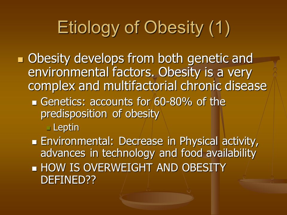 Etiology of Obesity (1) Obesity develops from both genetic and environmental factors.