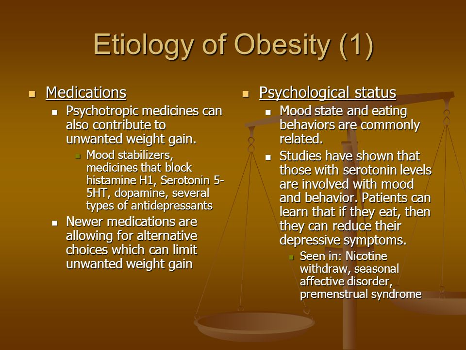 Etiology of Obesity (1) Medications Medications Psychotropic medicines can also contribute to unwanted weight gain.