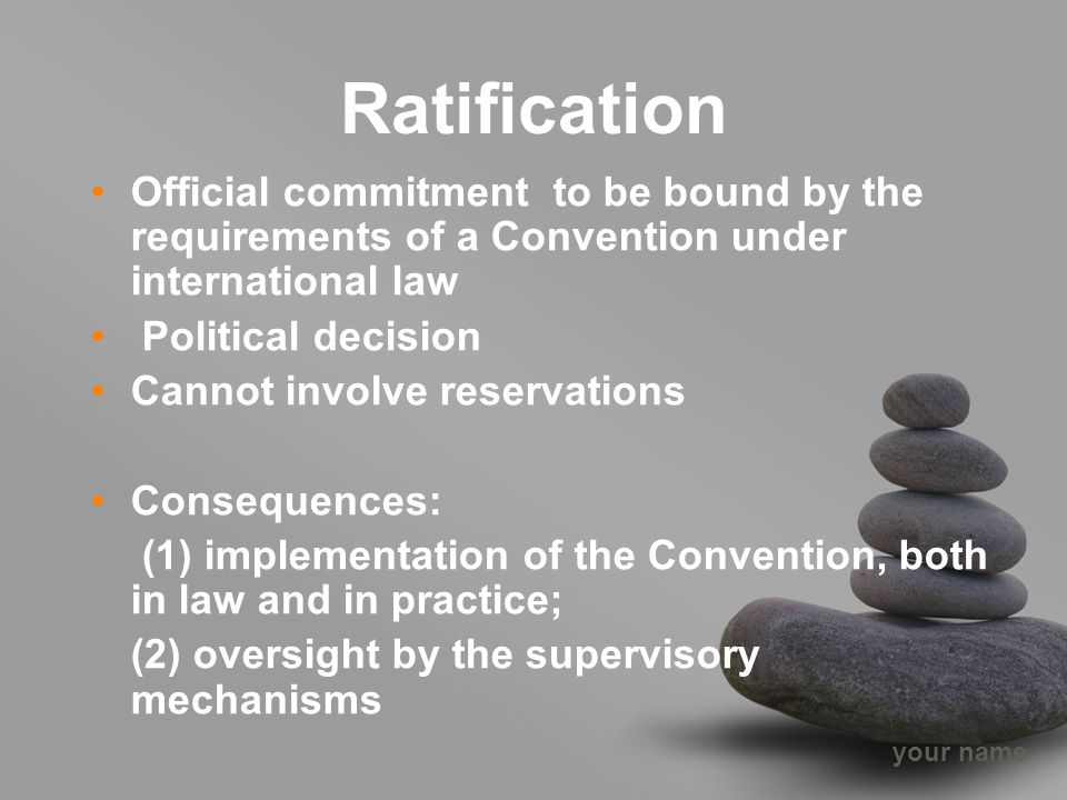 your name Ratification Official commitment to be bound by the requirements of a Convention under international law Political decision Cannot involve reservations Consequences: (1) implementation of the Convention, both in law and in practice; (2) oversight by the supervisory mechanisms