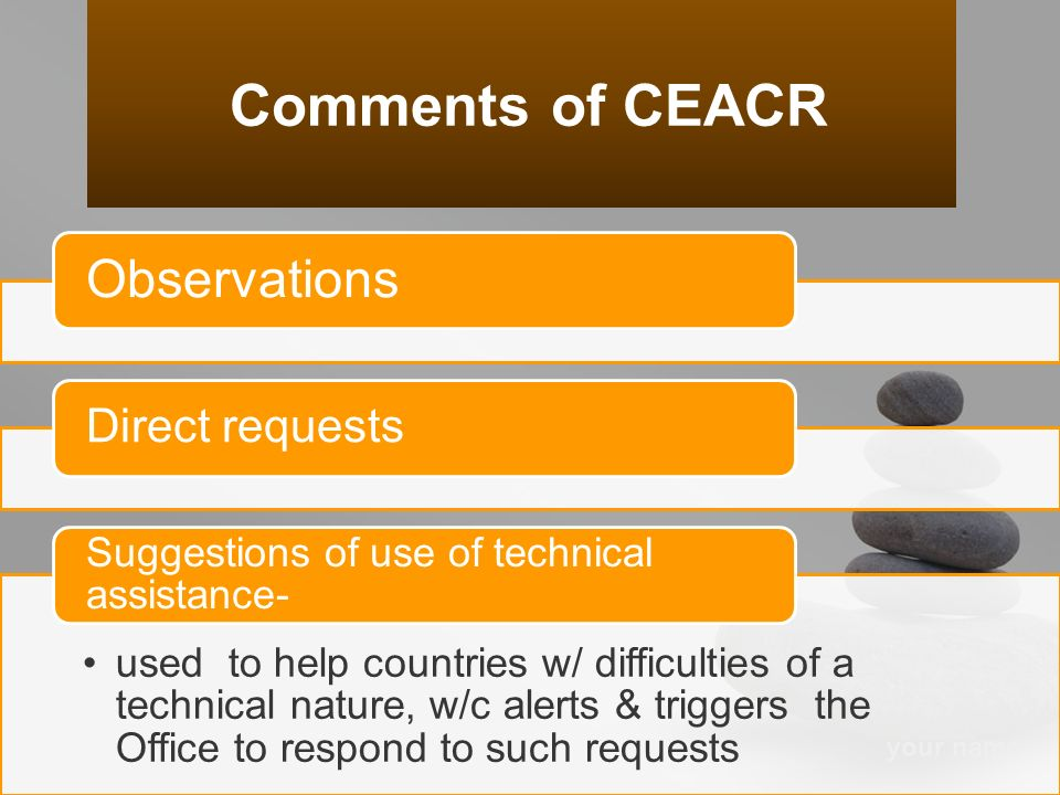 your name Observations Direct requests used to help countries w/ difficulties of a technical nature, w/c alerts & triggers the Office to respond to such requests Suggestions of use of technical assistance- Comments of CEACR