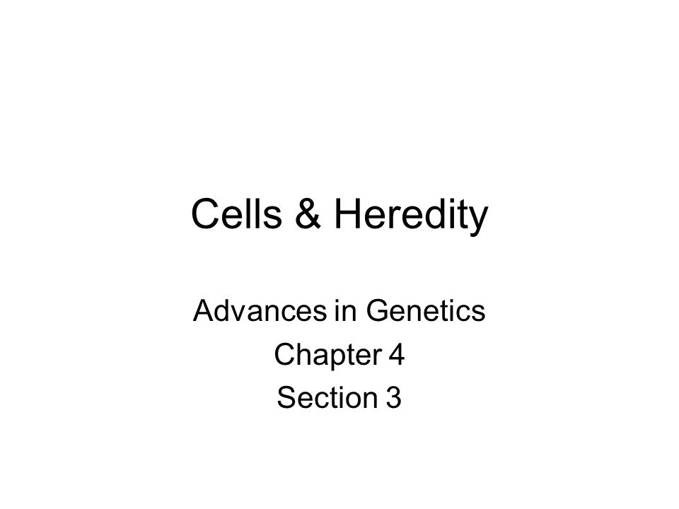 Cells & Heredity Advances in Genetics Chapter 4 Section 3