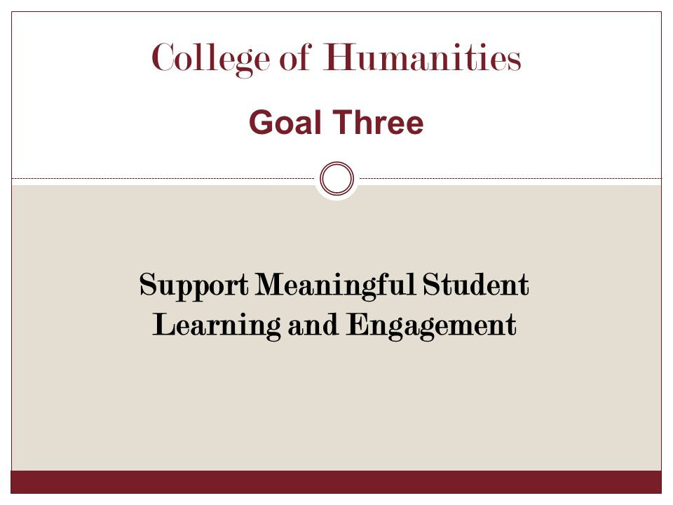 Support Meaningful Student Learning and Engagement College of Humanities Goal Three