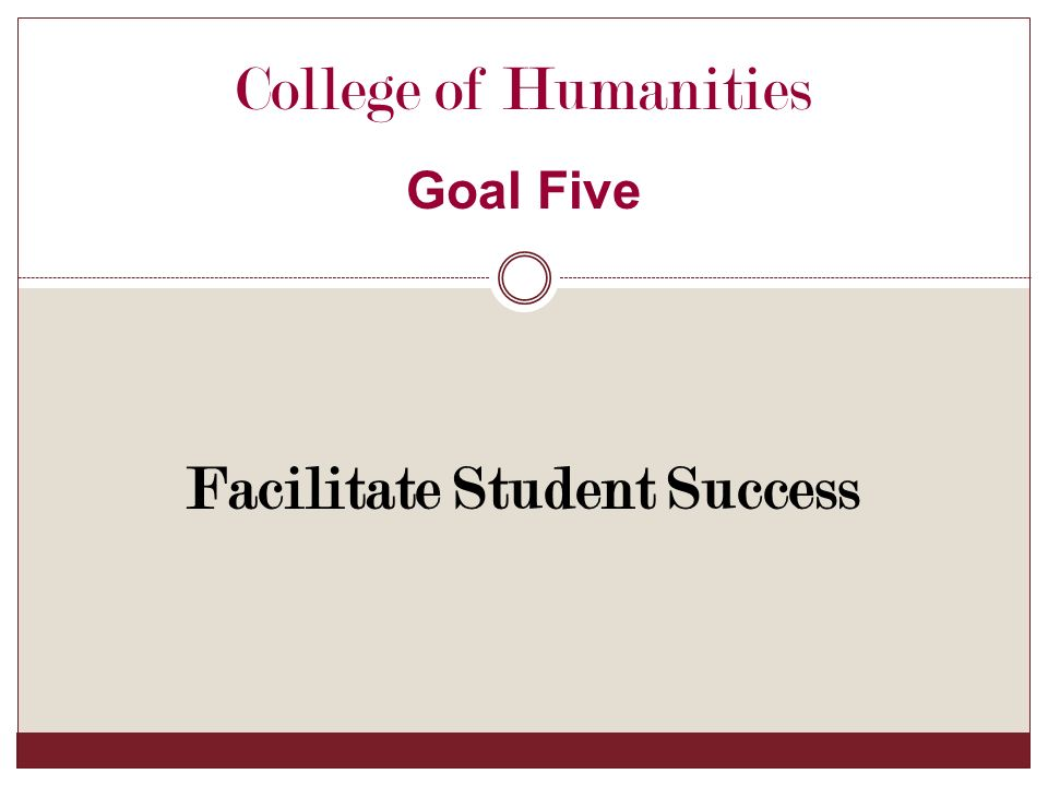 Facilitate Student Success College of Humanities Goal Five