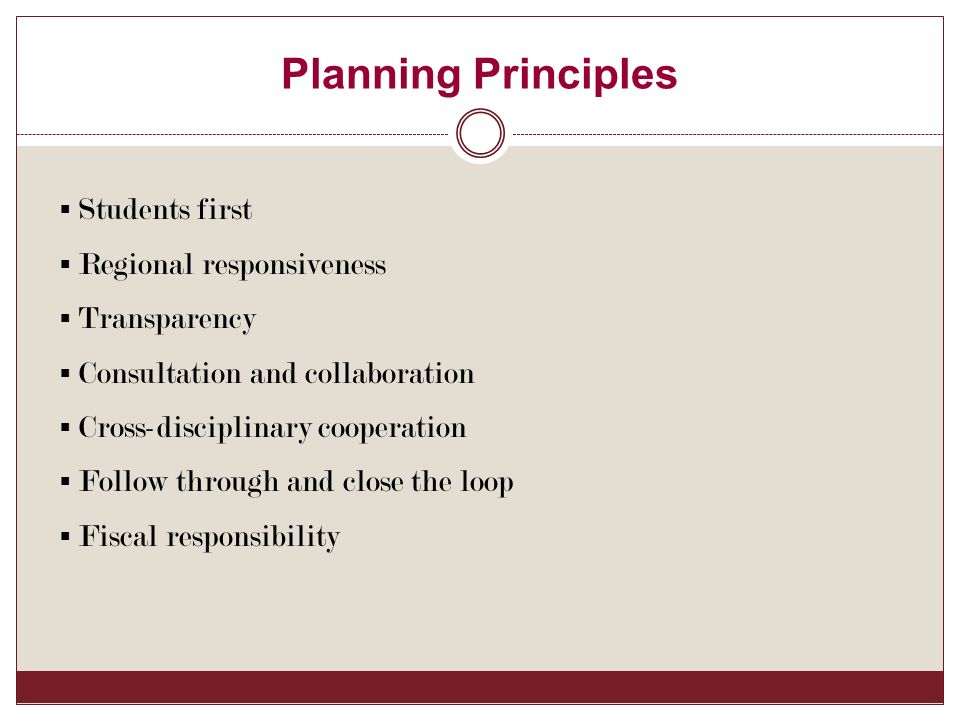 Planning Principles  Students first  Regional responsiveness  Transparency  Consultation and collaboration  Cross-disciplinary cooperation  Follow through and close the loop  Fiscal responsibility