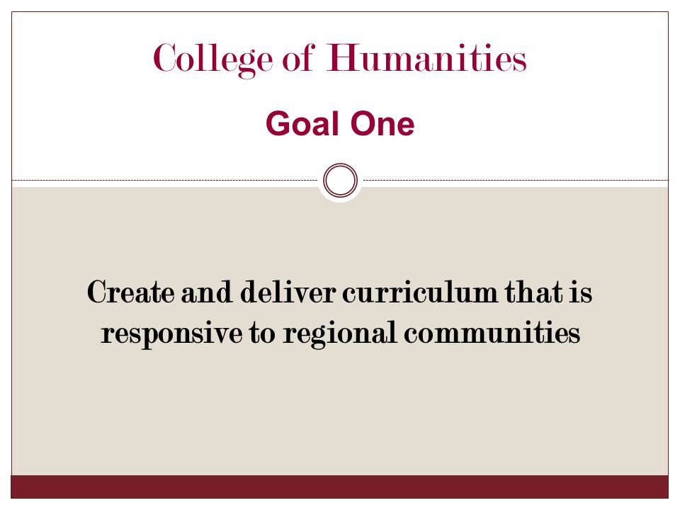 College of Humanities Goal One Create and deliver curriculum that is responsive to regional communities