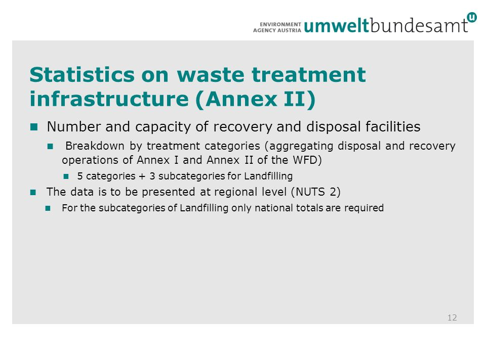 Statistics on waste treatment infrastructure (Annex II) 12 Number and capacity of recovery and disposal facilities Breakdown by treatment categories (aggregating disposal and recovery operations of Annex I and Annex II of the WFD) 5 categories + 3 subcategories for Landfilling The data is to be presented at regional level (NUTS 2) For the subcategories of Landfilling only national totals are required