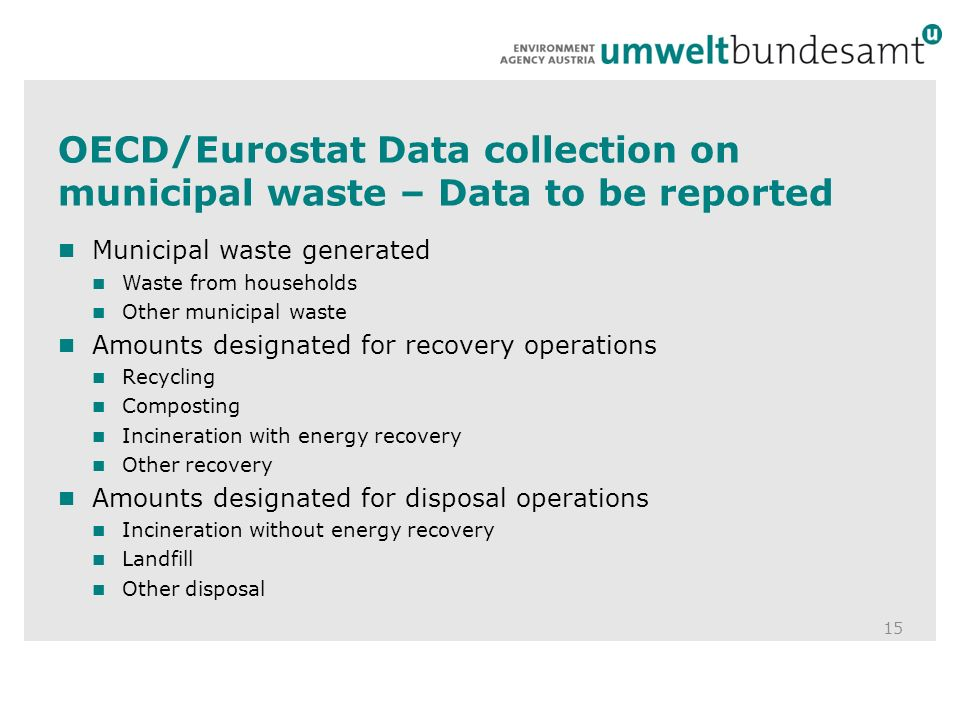 OECD/Eurostat Data collection on municipal waste – Data to be reported 15 Municipal waste generated Waste from households Other municipal waste Amounts designated for recovery operations Recycling Composting Incineration with energy recovery Other recovery Amounts designated for disposal operations Incineration without energy recovery Landfill Other disposal
