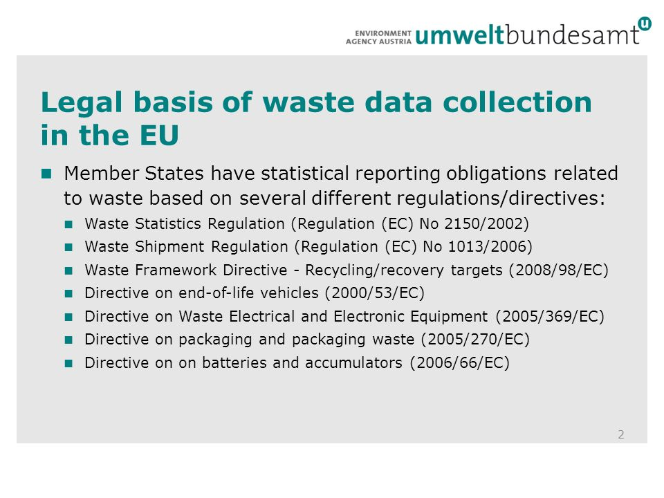 Legal basis of waste data collection in the EU 2 Member States have statistical reporting obligations related to waste based on several different regulations/directives: Waste Statistics Regulation (Regulation (EC) No 2150/2002) Waste Shipment Regulation (Regulation (EC) No 1013/2006) Waste Framework Directive - Recycling/recovery targets (2008/98/EC) Directive on end-of-life vehicles (2000/53/EC) Directive on Waste Electrical and Electronic Equipment (2005/369/EC) Directive on packaging and packaging waste (2005/270/EC) Directive on on batteries and accumulators (2006/66/EC)