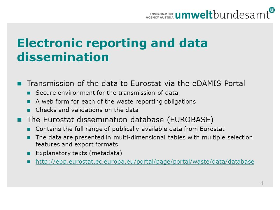 Electronic reporting and data dissemination 4 Transmission of the data to Eurostat via the eDAMIS Portal Secure environment for the transmission of data A web form for each of the waste reporting obligations Checks and validations on the data The Eurostat dissemination database (EUROBASE) Contains the full range of publically available data from Eurostat The data are presented in multi-dimensional tables with multiple selection features and export formats Explanatory texts (metadata)