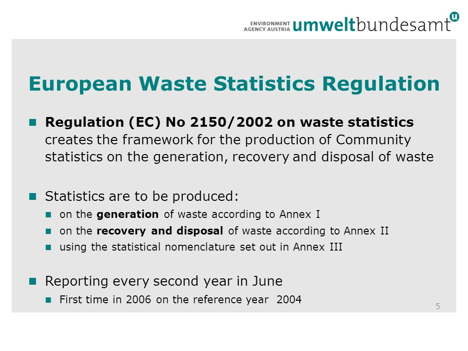 European Waste Statistics Regulation 5 Regulation (EC) No 2150/2002 on waste statistics creates the framework for the production of Community statistics on the generation, recovery and disposal of waste Statistics are to be produced: on the generation of waste according to Annex I on the recovery and disposal of waste according to Annex II using the statistical nomenclature set out in Annex III Reporting every second year in June First time in 2006 on the reference year 2004