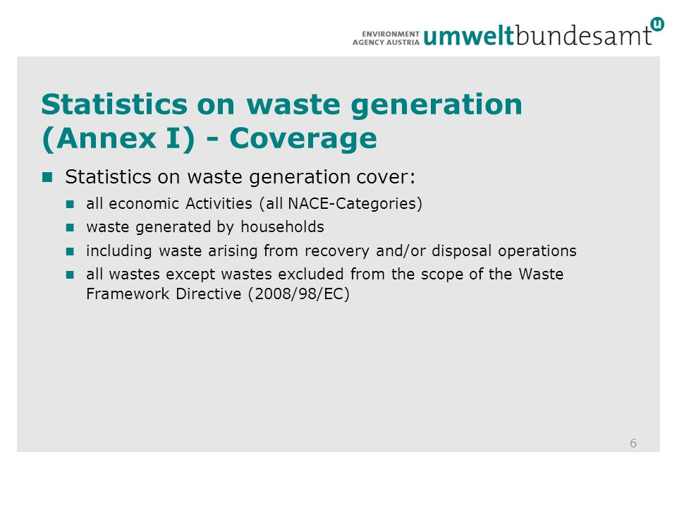 Statistics on waste generation (Annex I) - Coverage 6 Statistics on waste generation cover: all economic Activities (all NACE-Categories) waste generated by households including waste arising from recovery and/or disposal operations all wastes except wastes excluded from the scope of the Waste Framework Directive (2008/98/EC)