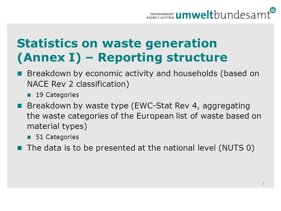 Statistics on waste generation (Annex I) – Reporting structure 7 Breakdown by economic activity and households (based on NACE Rev 2 classification) 19 Categories Breakdown by waste type (EWC-Stat Rev 4, aggregating the waste categories of the European list of waste based on material types) 51 Categories The data is to be presented at the national level (NUTS 0)