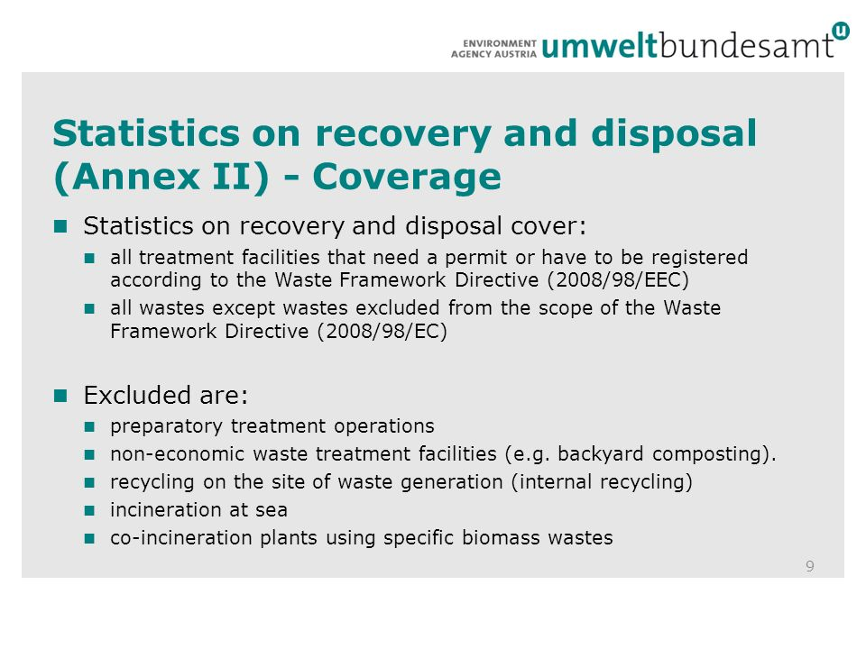 Statistics on recovery and disposal (Annex II) - Coverage 9 Statistics on recovery and disposal cover: all treatment facilities that need a permit or have to be registered according to the Waste Framework Directive (2008/98/EEC) all wastes except wastes excluded from the scope of the Waste Framework Directive (2008/98/EC) Excluded are: preparatory treatment operations non-economic waste treatment facilities (e.g.